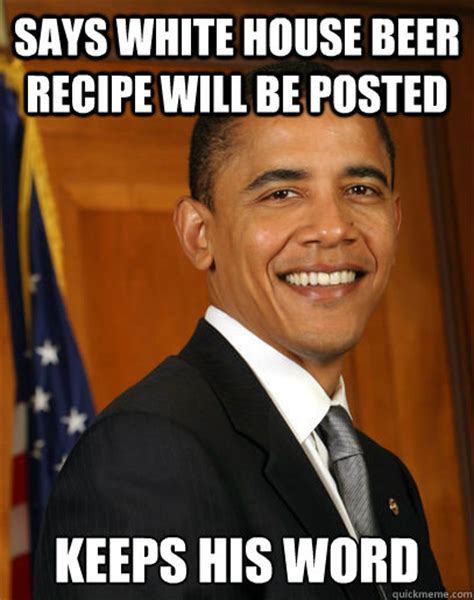 Obama Beer Meme - says white house beer recipe will be posted keeps his word good guy obama quickmeme