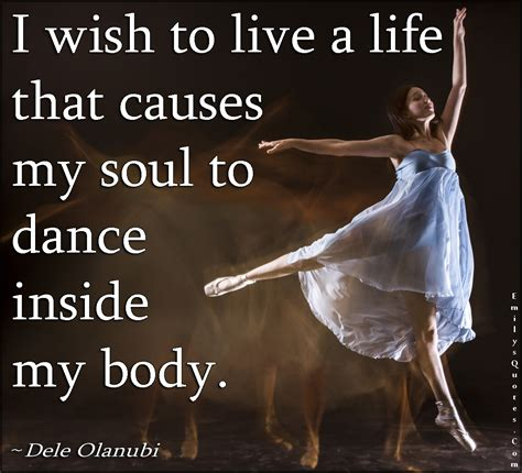 I Wish To Live A Life That Causes My Soul To Dance Inside