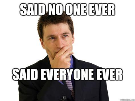 Said No One Ever Meme - sorry what said no one ever know your meme
