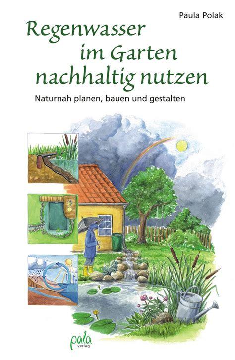 Garten Nachhaltig Gestalten by Regenwasser Im Garten Nachhaltig Nutzen Pala Verlag