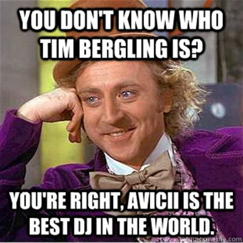 You Re Right Meme - you don t know who tim bergling is you re right avicii is the best dj in the world