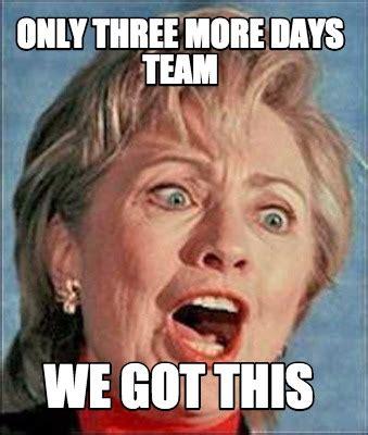 We Got This Meme - meme creator only three more days team we got this meme generator at memecreator org