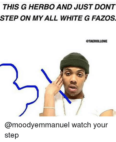 Meme G - this g herbo and just dont step on my all white g fazos ctaerollone watch your step meme on sizzle