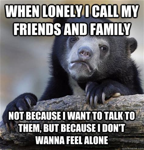 Feeling Lonely Memes - when lonely i call my friends and family not because i want to talk to them but because i don t
