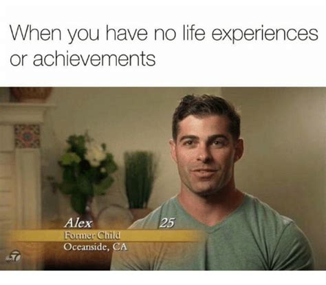 Memes Are Life - when you have no life experiences or achievements alex former child oceanside ca life meme on