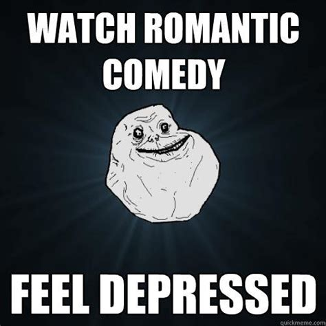 Romantic Memes - watch romantic comedy feel depressed forever alone quickmeme
