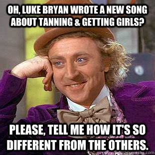 Luke Bryan Memes - oh luke bryan wrote a new song about tanning getting girls please tell me how it s so
