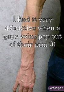 I Find It Very Attractive When A Guys Veins Pop Out Of Their Arm