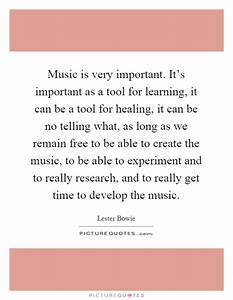 Music is very important. It's important as a tool for ...