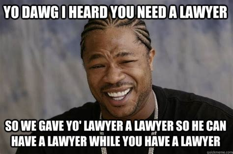 Meme Lawyer - yo dawg i heard you need a lawyer so we gave yo lawyer a lawyer so he can have a lawyer while