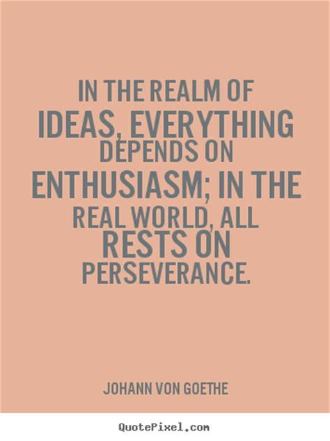 in the realm of ideas everything depends on enthusiasm johann von goethe popular success quotes