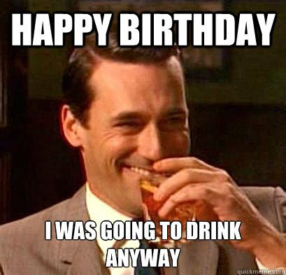 Happy Bday Meme - happy birthday i was going to drink anyway laughing don draper quickmeme