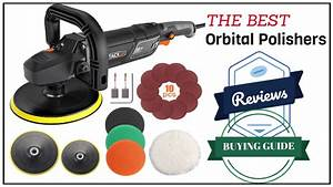 The 7 Best Orbital Polishers Reviews And Buying Guide