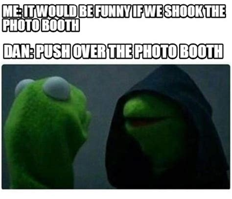 Photo Meme - meme creator me it would be funny if we shook the photo booth dan push over the photo booth