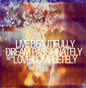 Live beautifully. Dream passionately. Love completely ...
