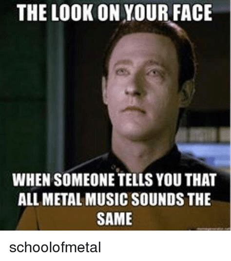 Your Face Meme - the look on your face when someone tells you that all metal music sounds the same schoolofmetal