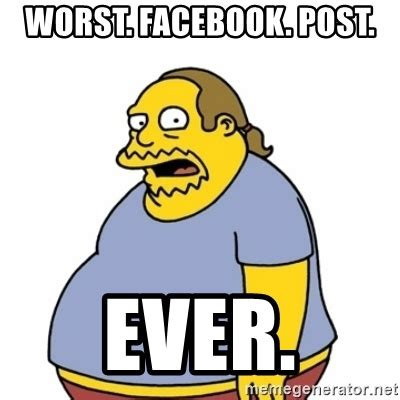 Worst Memes Ever - worst facebook post ever comic book guy worst ever meme generator