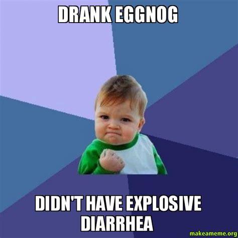 Diarrhea Memes - drank eggnog didn t have explosive diarrhea success kid make a meme