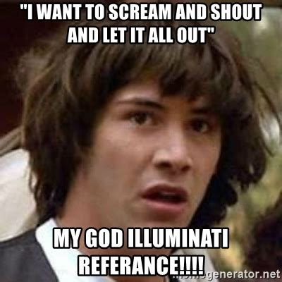 Scream And Shout Meme - quot i want to scream and shout and let it all out quot my god illuminati referance conspiracy