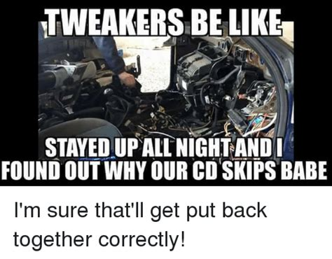 Tweaker Memes - tweakers be like stayedup all night andi foundout why our cd skips babe i m sure that ll get put
