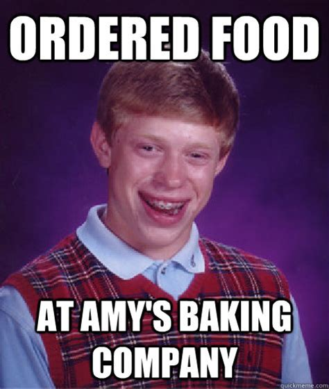 Amy S Baking Company Memes - ordered food at amy s baking company bad luck brian quickmeme