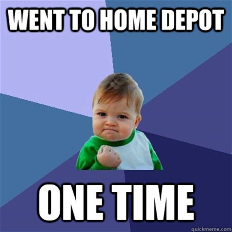 Home Depot Memes - went to home depot one time success kid quickmeme