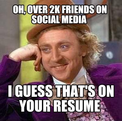 Memes Social Media - meme creator oh over 2k friends on social media i guess that s on your resume meme generator