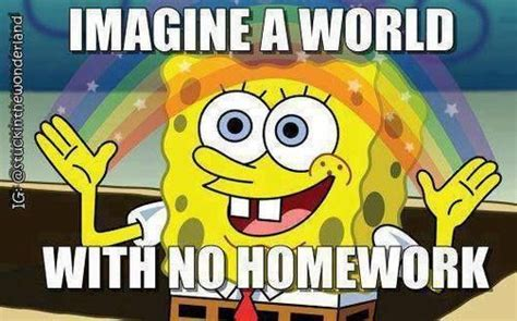 Spongebob Homework Meme - imagine a world with no homework world homework backtoschool spongebob back to school