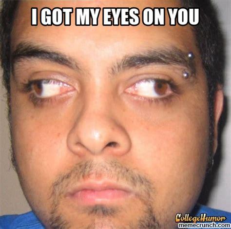 I Got My Eyes On You Meme - i got my eyes on you