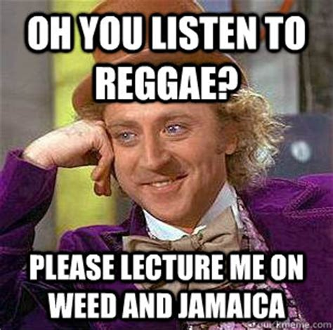 Reggae Meme - oh you listen to reggae please lecture me on weed and jamaica condescending wonka quickmeme