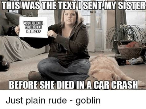 My Sister Died In A Car Accident Meme - this was thetextosentmy sister would it kill youtoteit me backed before she died in a car crash