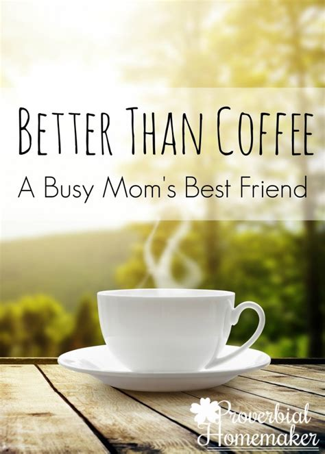 Coffee and tea are both very popular beverages and there have always been a lot of discussions about tea vs coffee. Better Than Coffee: A Busy Mom's Best Friend - Proverbial ...