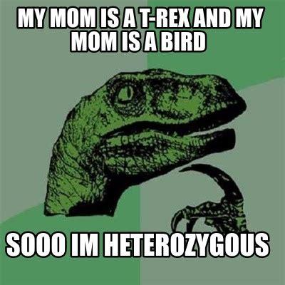 My Mom Meme - meme creator my mom is a t rex and my mom is a bird sooo im heterozygous meme generator at