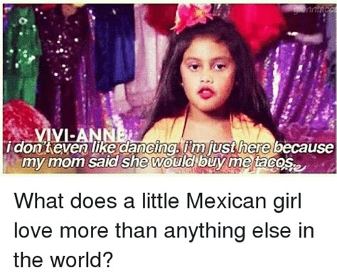 Mexican Girl Meme - vi idon keven like dancing im just here because my mom said she would buy me tacos what does a