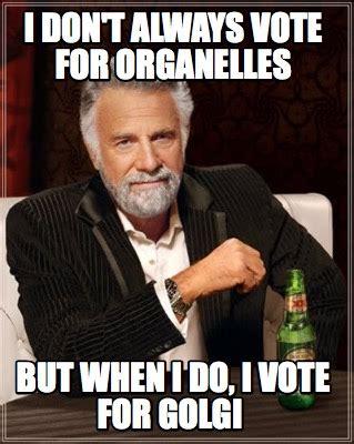 I Voted Meme - meme creator i don t always vote for organelles but when i do i vote for golgi meme generator
