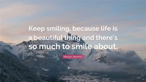 """May these life is beautiful quotes inspire you to live a fulfilling life! Marilyn Monroe Quote: """"Keep smiling, because life is a beautiful thing and there's so much to ..."""