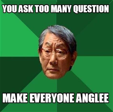Too Many Memes - meme creator you ask too many question make everyone anglee meme generator at memecreator org