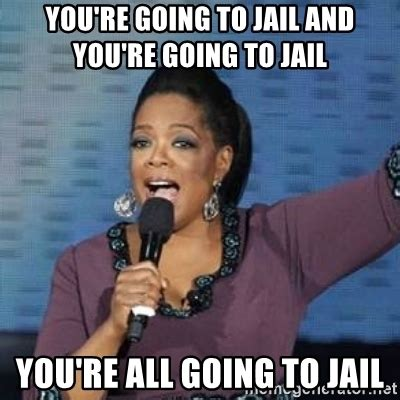 Jail Meme - you re going to jail and you re going to jail you re all going to jail oprah winfrey meme