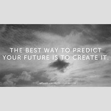 """the Best Way To Predict Your Future Is To Create It""  Abraham Lincoln Httpwhyfearingcom"