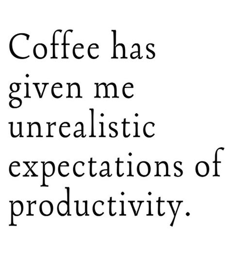 Coffee Has Given Me Unrealistic Expectations Of