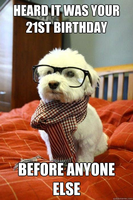 21st Birthday Memes - heard it was your 21st birthday before anyone else hipster dog quickmeme