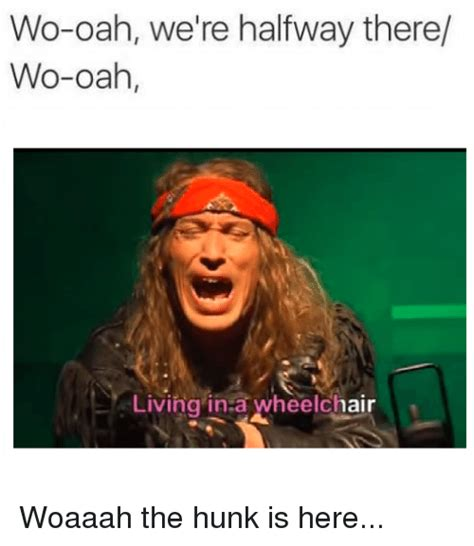 Halfway There Meme - wo oah we re halfway there wo oah living in a wheelchair woaaah the hunk is here live meme on