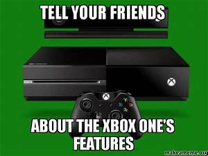 TeLL YOUR FRIENDS ABOUT THE XBOX ONE39S FEATURES Make A Meme