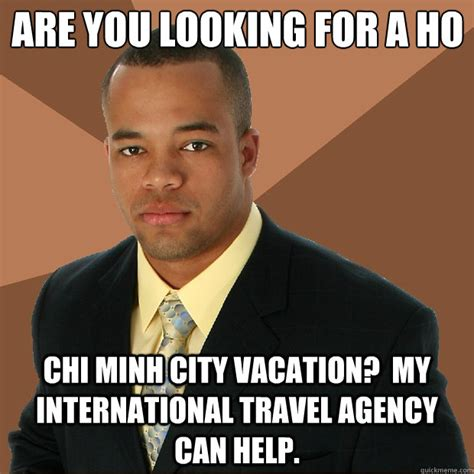 Ho Memes - are you looking for a ho chi minh city vacation my international travel agency can help