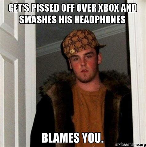 Pissed Meme - get s pissed off over xbox and smashes his headphones blames you scumbag steve make a meme
