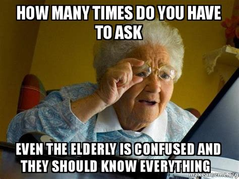 How Many Times Do You Have To Ask Even The Elderly Is