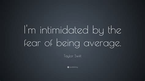 taylor swift quote im intimidated   fear