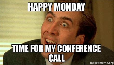 Conference Call Meme - happy monday time for my conference call sarcastic nicholas cage make a meme