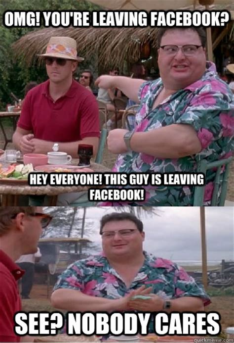Omg No One Cares Meme - omg you re leaving facebook hey everyone this guy is leaving facebook see nobody cares