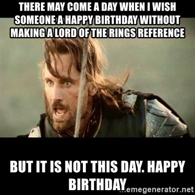 Lotr Meme Generator - there may come a day when i wish someone a happy birthday without making a lord of the rings